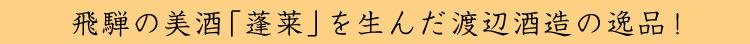 飛騨の美酒「蓬莱」を生んだ渡辺酒造の逸品!